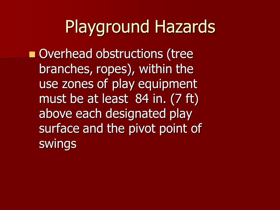 Playground Hazards Overhead obstructions (tree branches, ropes), within the use zones of play equipment must be at least 84 in. (7 ft) above each desi