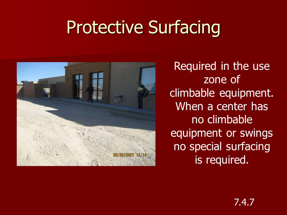 Protective Surfacing Required in the use zone of climbable equipment. When a center has no climbable equipment or swings no special surfacing is requi