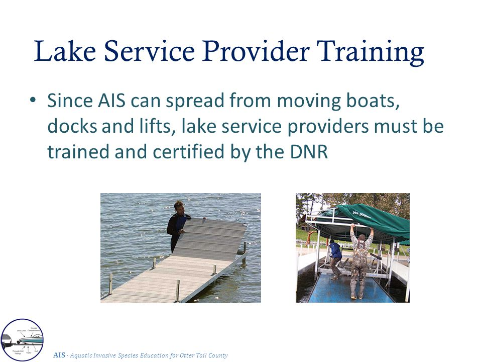 Lake Service Provider Training AIS · Aquatic Invasive Species Education for Otter Tail County Since AIS can spread from moving boats, docks and lifts, lake service providers must be trained and certified by the DNR