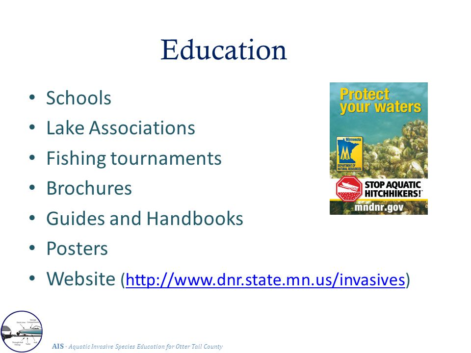 Education AIS · Aquatic Invasive Species Education for Otter Tail County Schools Lake Associations Fishing tournaments Brochures Guides and Handbooks Posters Website (http://www.dnr.state.mn.us/invasives)http://www.dnr.state.mn.us/invasives