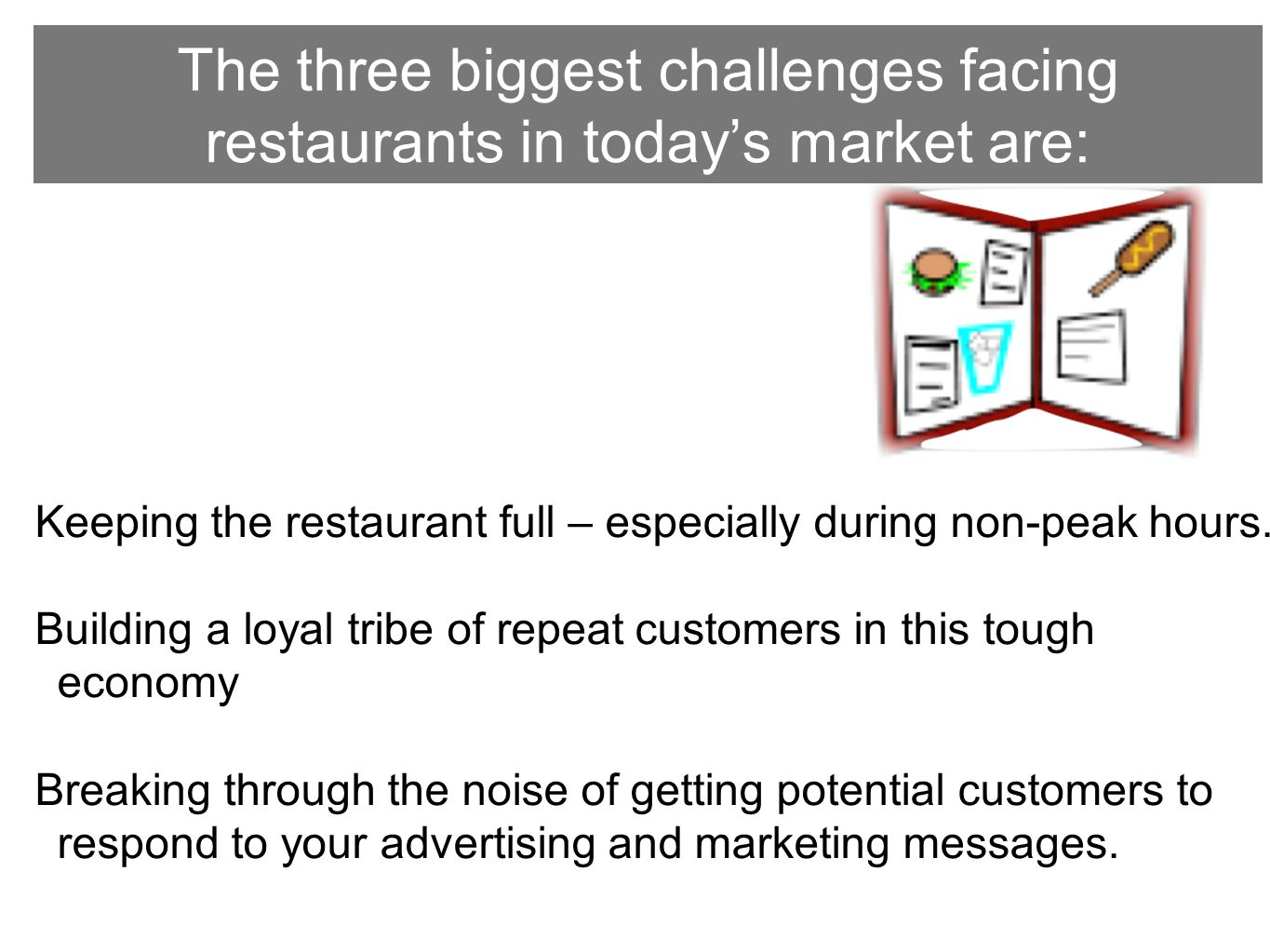 The three biggest challenges facing restaurants in today's market are: Keeping the restaurant full – especially during non-peak hours.