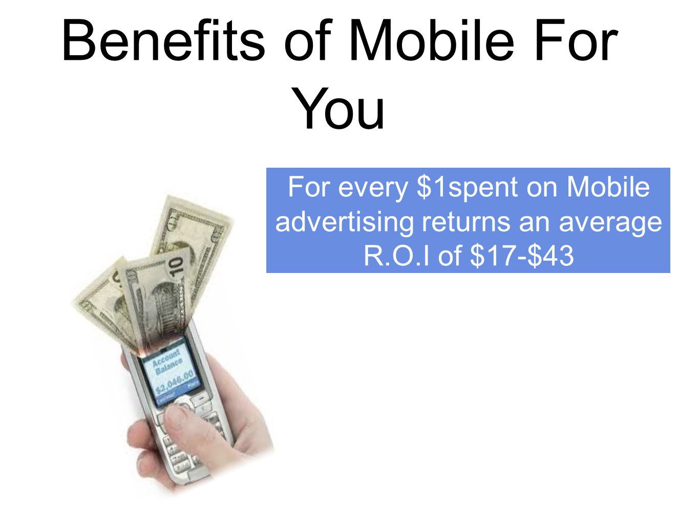 Benefits of Mobile For You For every $1spent on Mobile advertising returns an average R.O.I of $17-$43