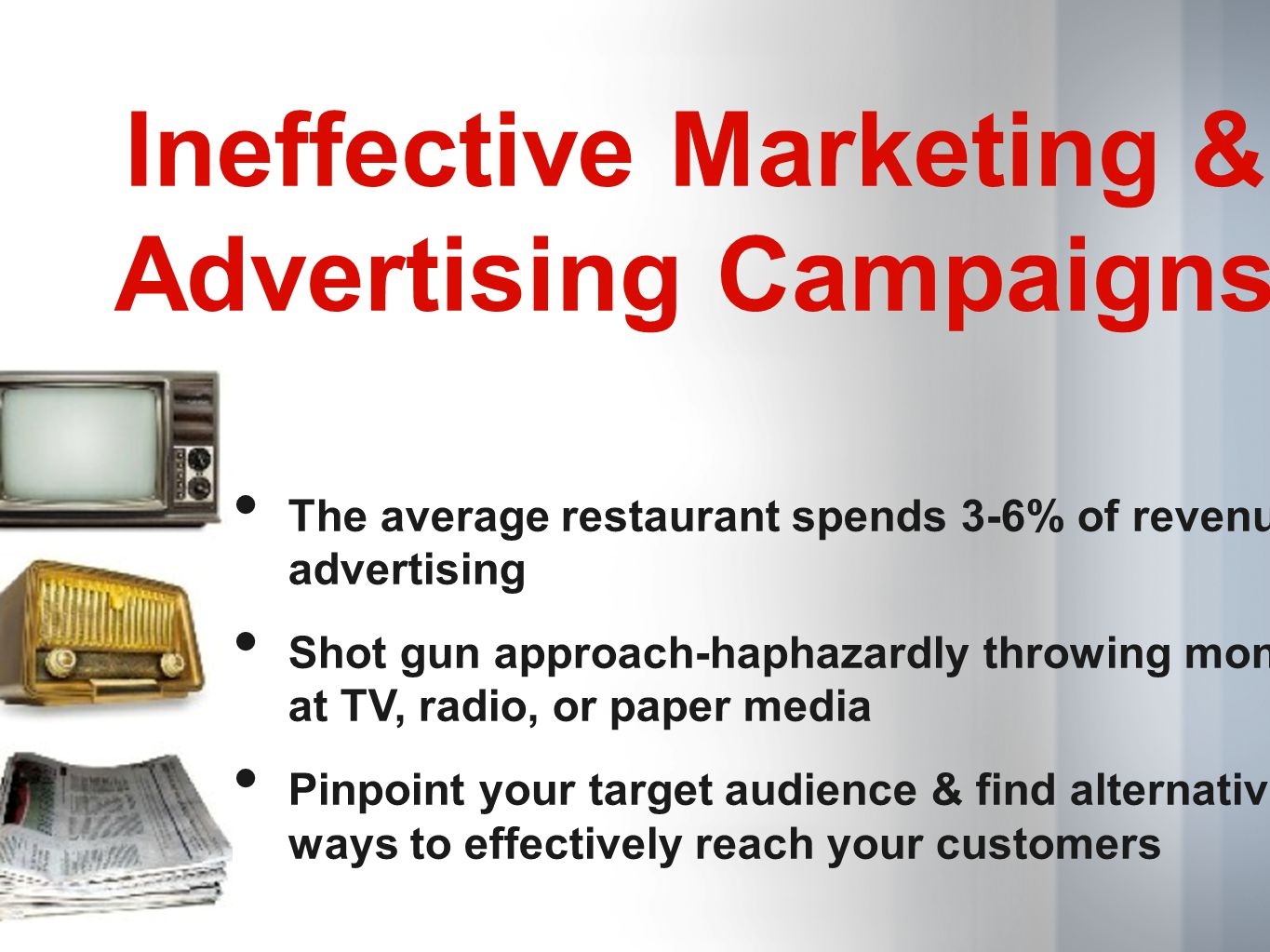Ineffective Marketing & Advertising Campaigns The average restaurant spends 3-6% of revenues advertising Shot gun approach-haphazardly throwing money at TV, radio, or paper media Pinpoint your target audience & find alternative ways to effectively reach your customers