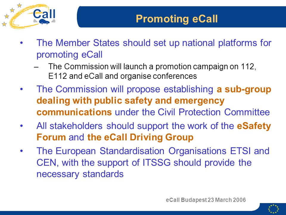 eCall Budapest 23 March 2006 Promoting eCall The Member States should set up national platforms for promoting eCall –The Commission will launch a promotion campaign on 112, E112 and eCall and organise conferences The Commission will propose establishing a sub-group dealing with public safety and emergency communications under the Civil Protection Committee All stakeholders should support the work of the eSafety Forum and the eCall Driving Group The European Standardisation Organisations ETSI and CEN, with the support of ITSSG should provide the necessary standards