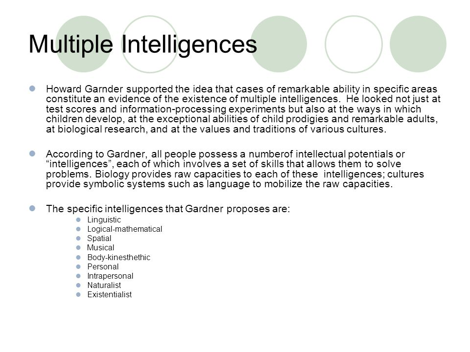 Multiple Intelligences Howard Garnder supported the idea that cases of remarkable ability in specific areas constitute an evidence of the existence of multiple intelligences.