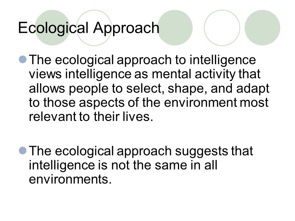 Ecological Approach The ecological approach to intelligence views intelligence as mental activity that allows people to select, shape, and adapt to those aspects of the environment most relevant to their lives.
