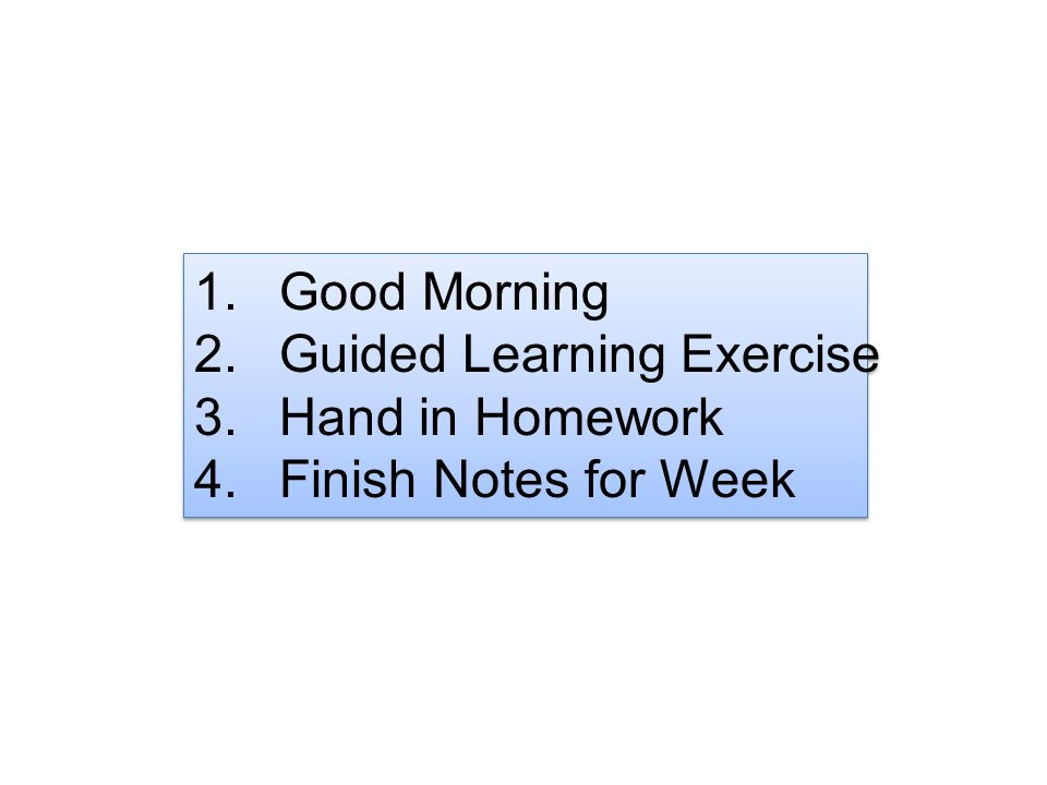1.Good Morning 2.Guided Learning Exercise 3.Hand in Homework 4.Finish Notes for Week 1.Good Morning 2.Guided Learning Exercise 3.Hand in Homework 4.Fi