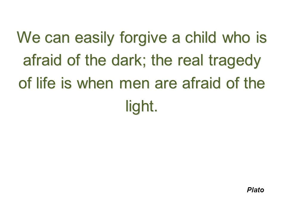 We can easily forgive a child who is afraid of the dark; the real tragedy of life is when men are afraid of the light. Plato