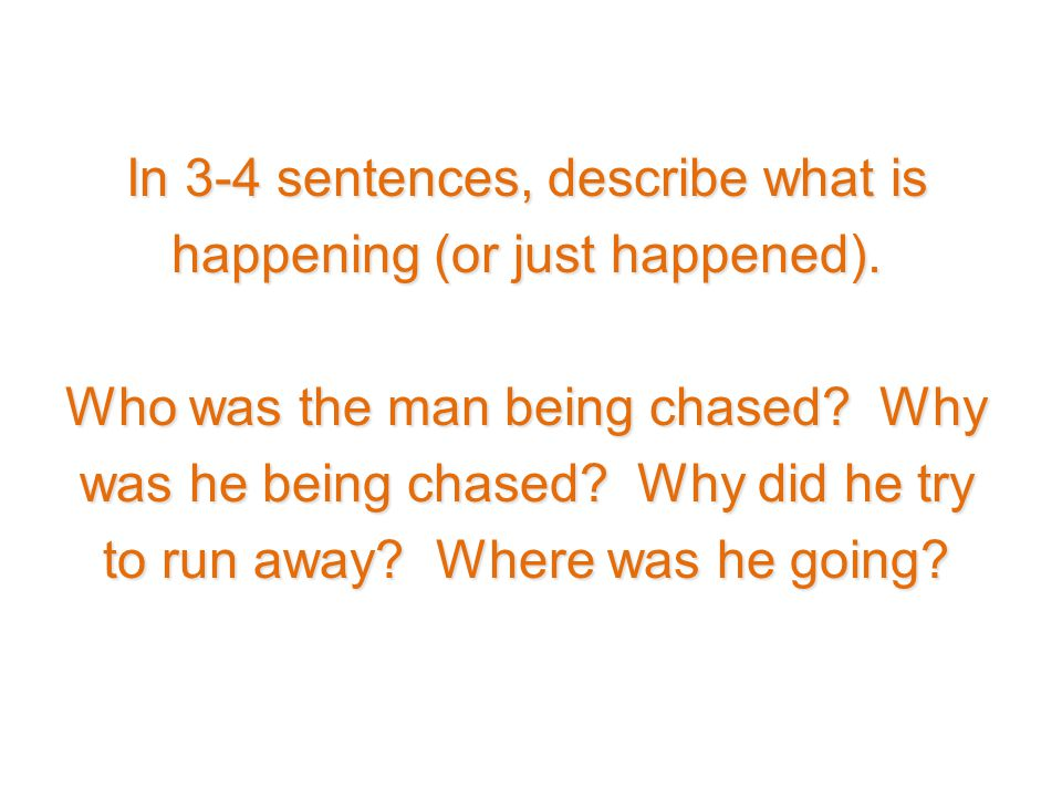 In 3-4 sentences, describe what is happening (or just happened). Who was the man being chased? Why was he being chased? Why did he try to run away? Wh