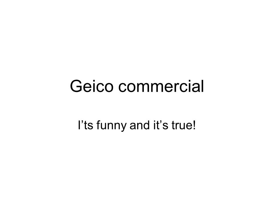 Geico commercial I'ts funny and it's true!