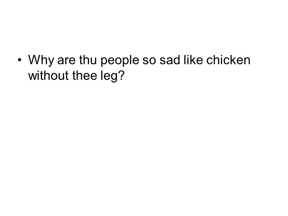 Why are thu people so sad like chicken without thee leg?