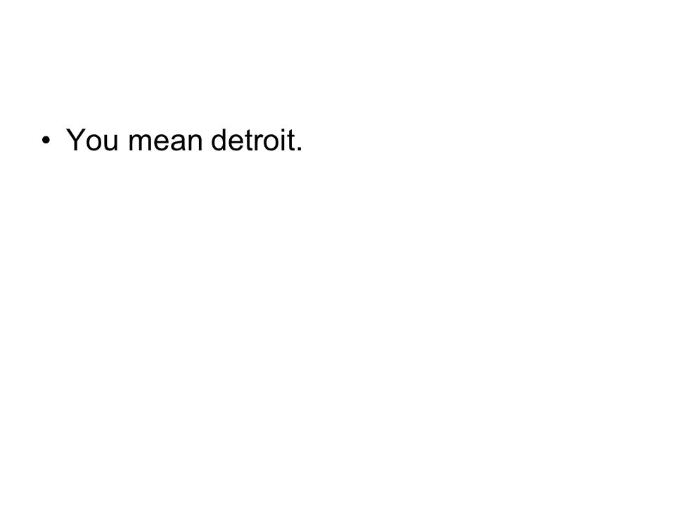 You mean detroit.