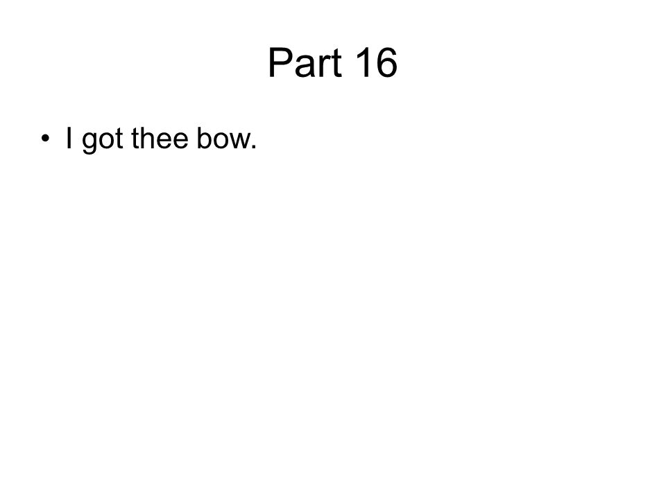 Part 16 I got thee bow.