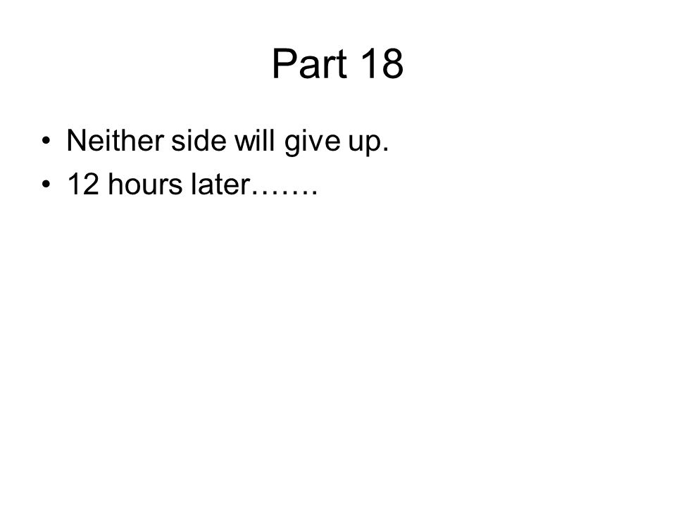 Part 18 Neither side will give up. 12 hours later…….