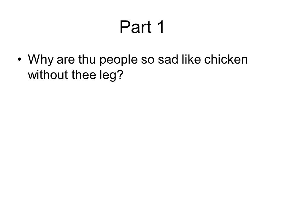 Part 1 Why are thu people so sad like chicken without thee leg?