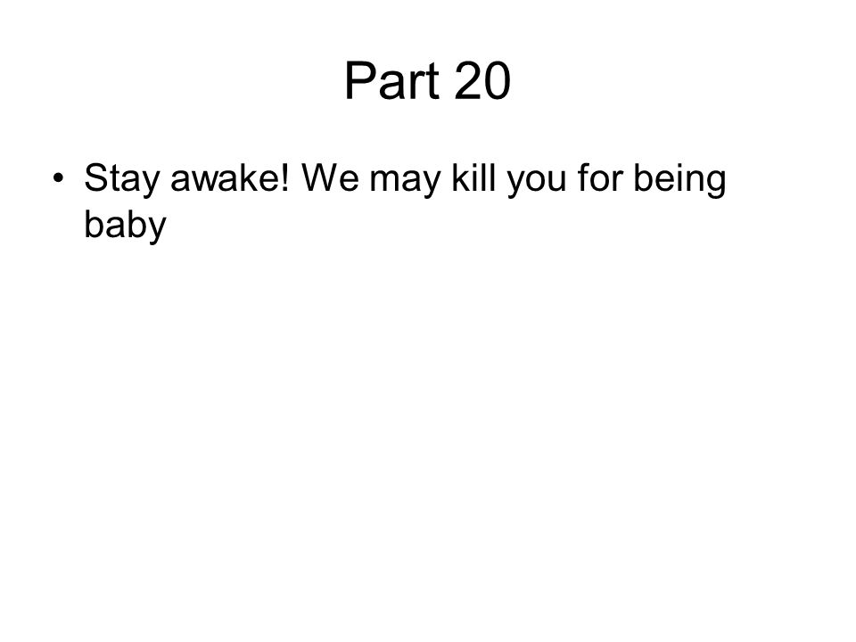 Part 20 Stay awake! We may kill you for being baby
