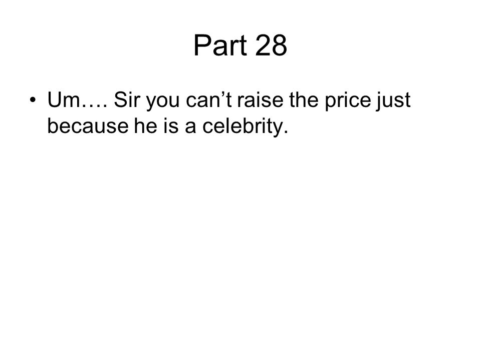 Part 28 Um…. Sir you can't raise the price just because he is a celebrity.