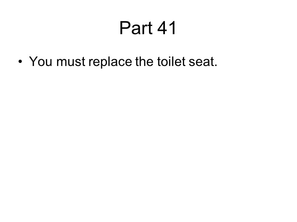 Part 41 You must replace the toilet seat.