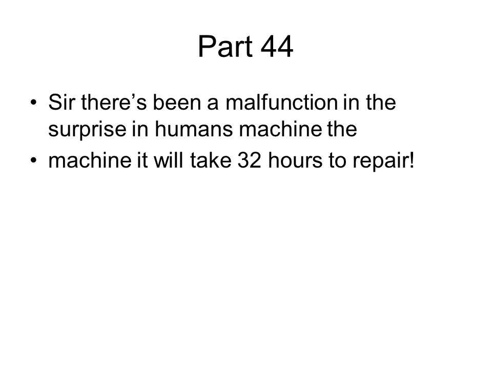 Part 44 Sir there's been a malfunction in the surprise in humans machine the machine it will take 32 hours to repair!