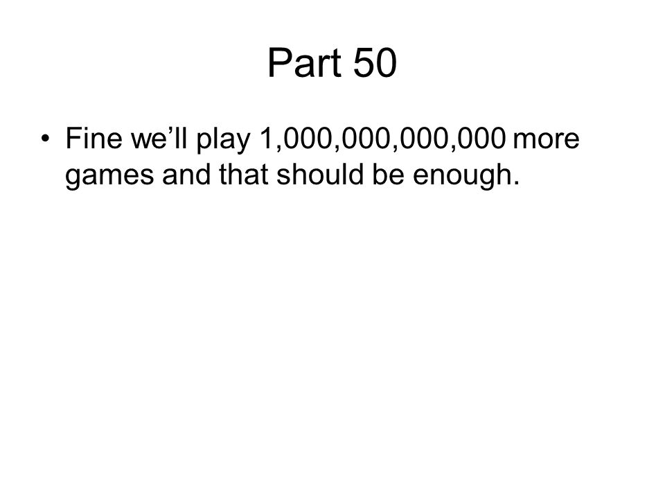 Part 50 Fine we'll play 1,000,000,000,000 more games and that should be enough.