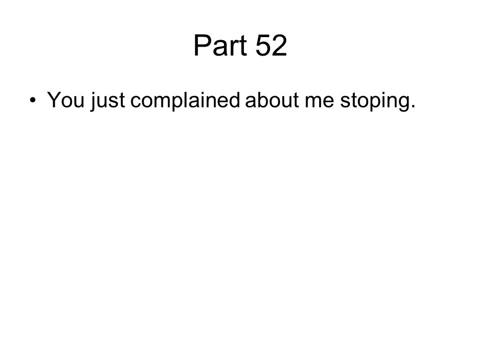 Part 52 You just complained about me stoping.