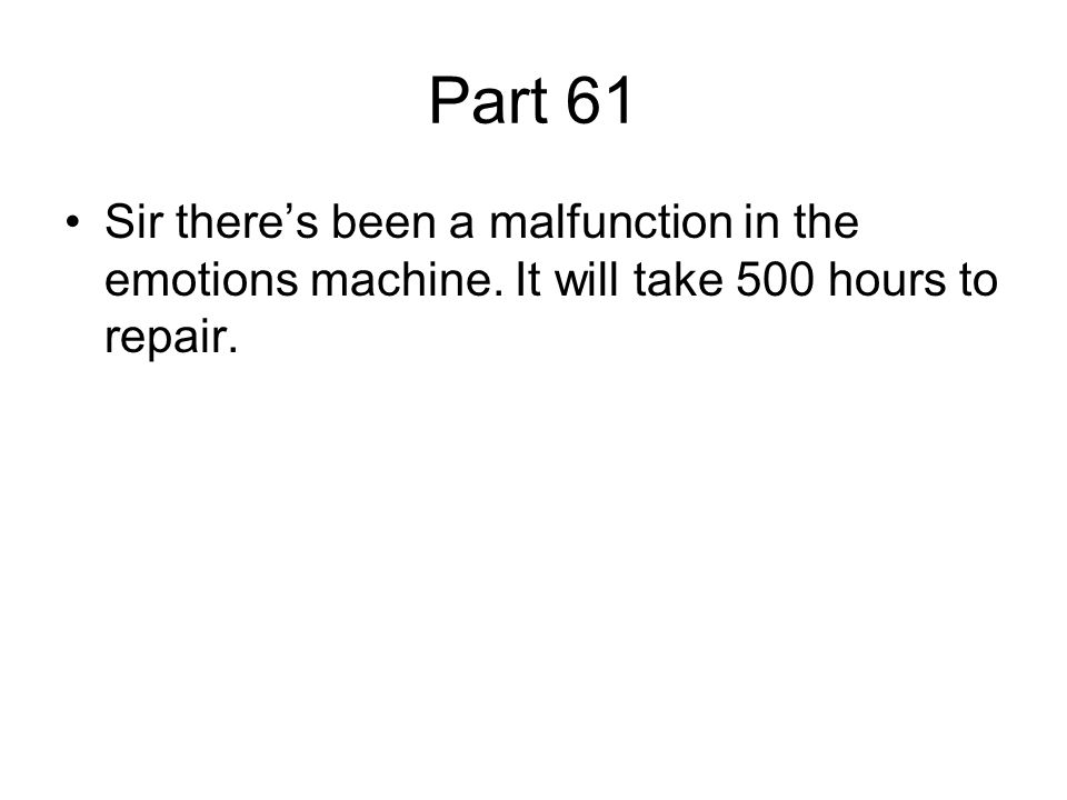 Part 61 Sir there's been a malfunction in the emotions machine. It will take 500 hours to repair.