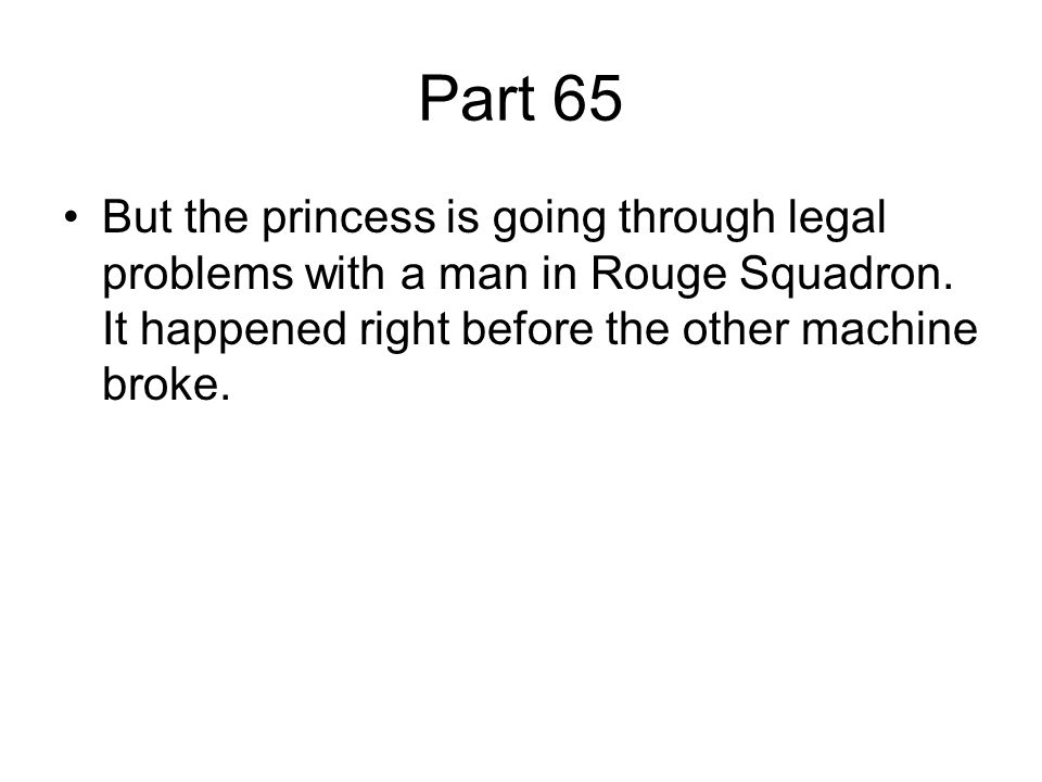 Part 65 But the princess is going through legal problems with a man in Rouge Squadron. It happened right before the other machine broke.