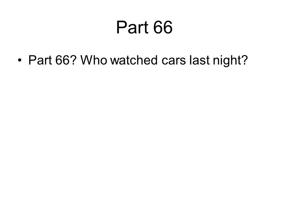 Part 66 Part 66? Who watched cars last night?