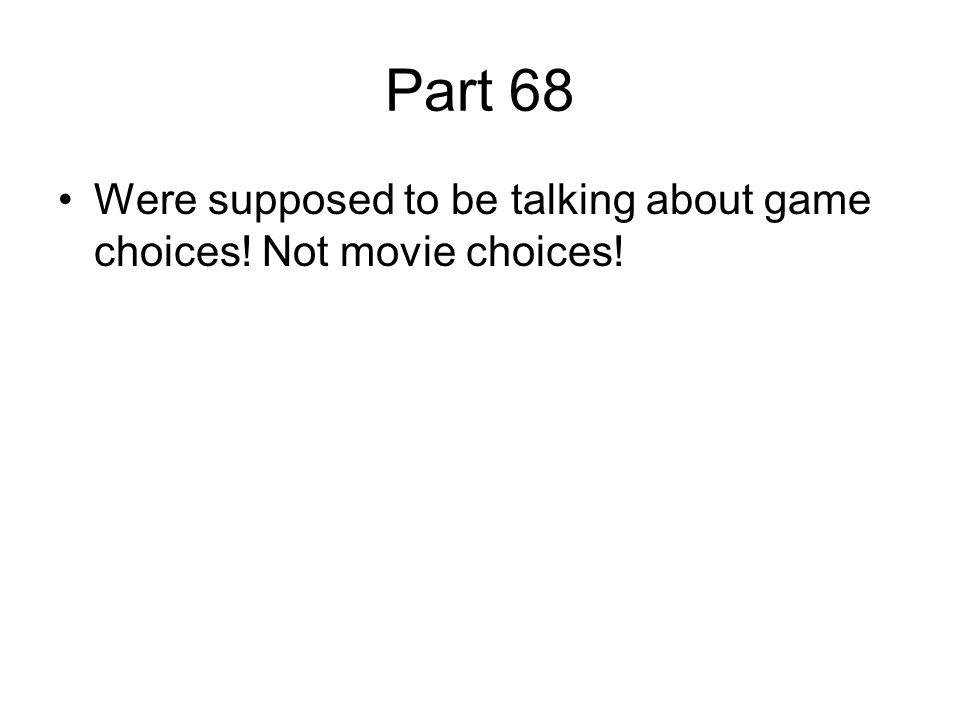 Part 68 Were supposed to be talking about game choices! Not movie choices!