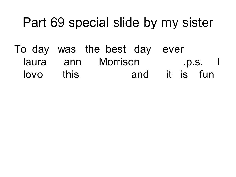 Part 69 special slide by my sister To day was the best day ever laura ann Morrison.p.s. I lovo this and it is fun