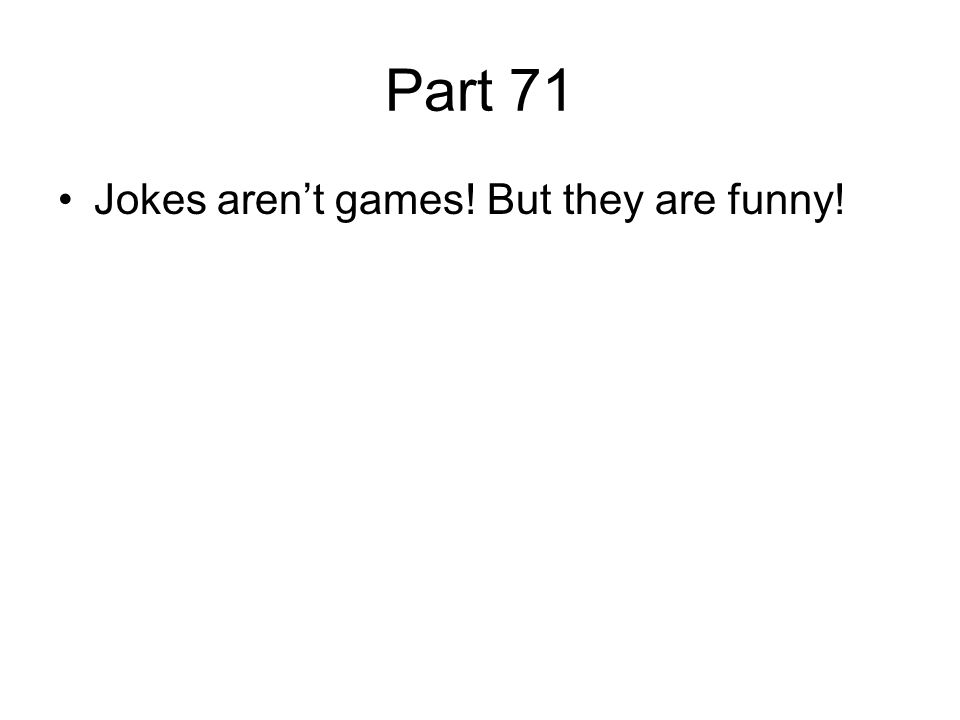 Part 71 Jokes aren't games! But they are funny!