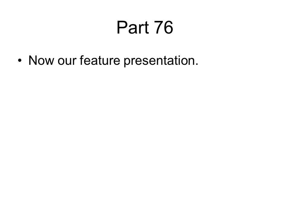Part 76 Now our feature presentation.