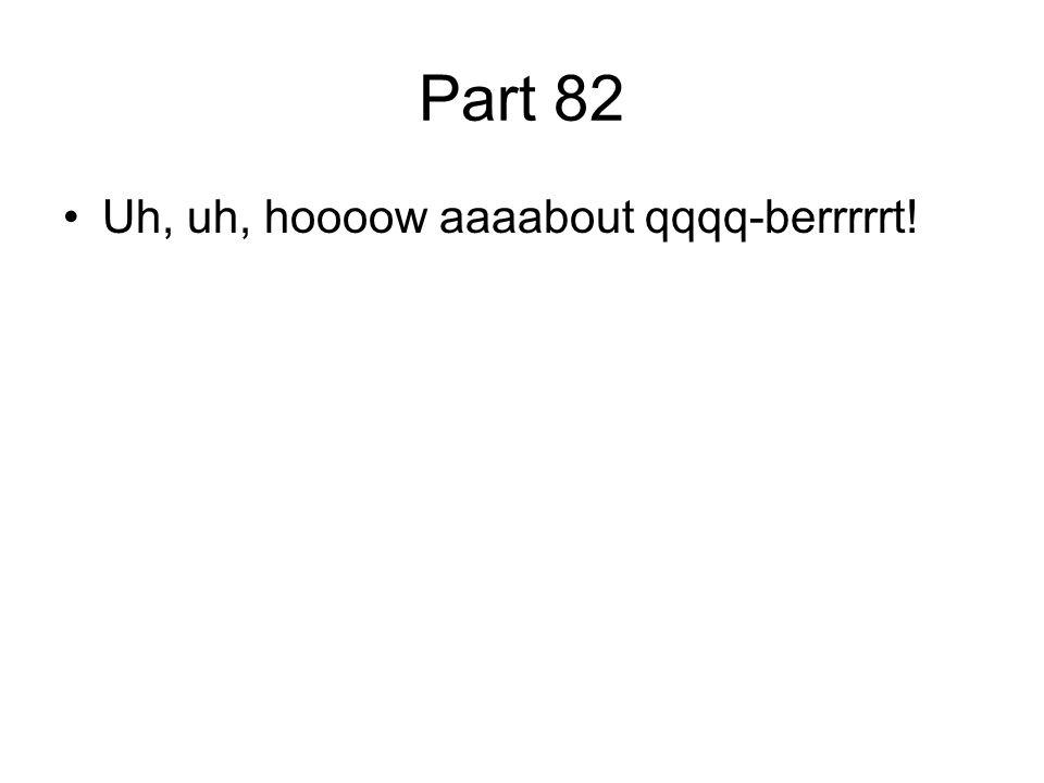 Part 82 Uh, uh, hoooow aaaabout qqqq-berrrrrt!