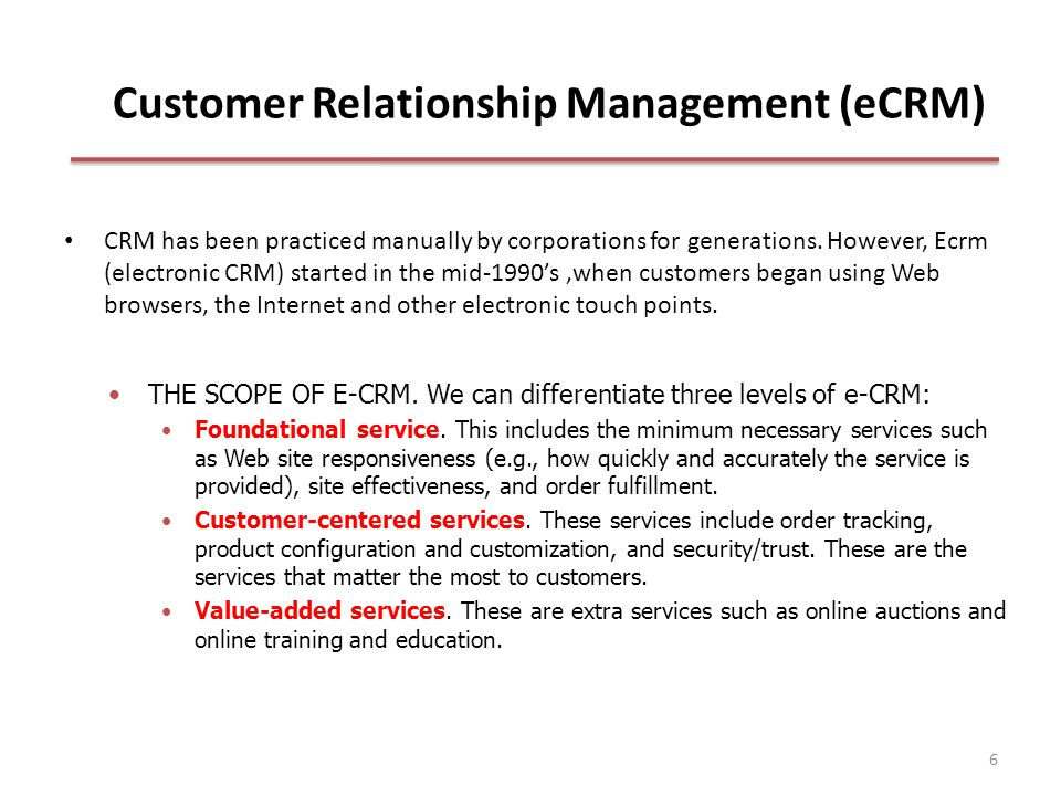 6 Customer Relationship Management (eCRM) CRM has been practiced manually by corporations for generations.