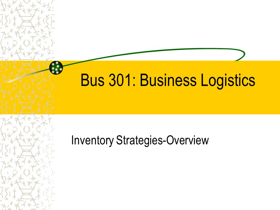 Bus 301: Business Logistics Inventory Strategies-Overview