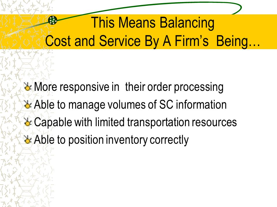 This Means Balancing Cost and Service By A Firm's Being… More responsive in their order processing Able to manage volumes of SC information Capable wi