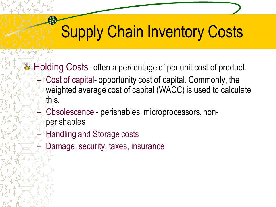 Supply Chain Inventory Costs Holding Costs - often a percentage of per unit cost of product. –Cost of capital- opportunity cost of capital. Commonly,