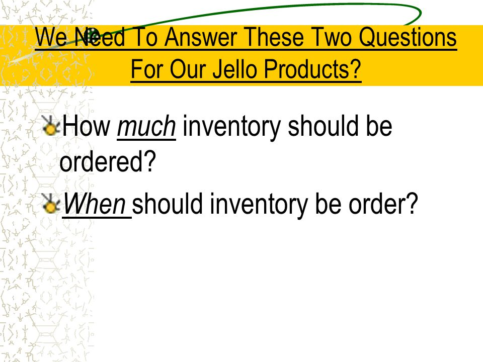 We Need To Answer These Two Questions For Our Jello Products? How much inventory should be ordered? When should inventory be order?