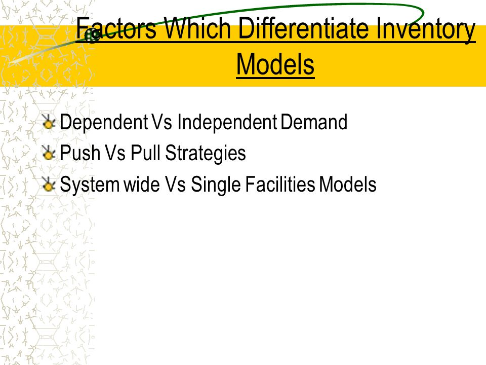 Factors Which Differentiate Inventory Models Dependent Vs Independent Demand Push Vs Pull Strategies System wide Vs Single Facilities Models