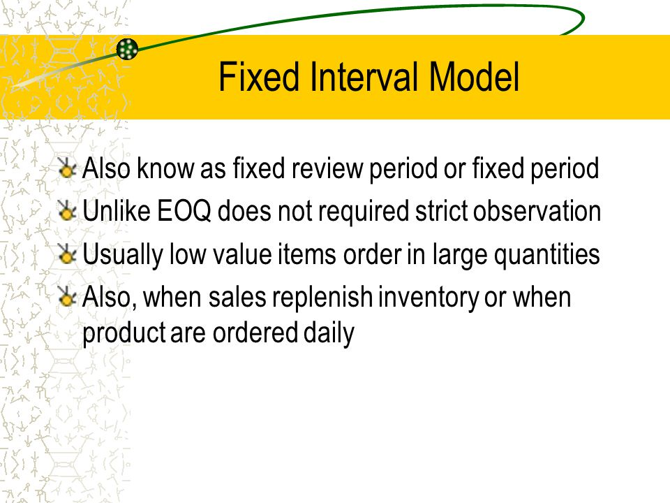Fixed Interval Model Also know as fixed review period or fixed period Unlike EOQ does not required strict observation Usually low value items order in
