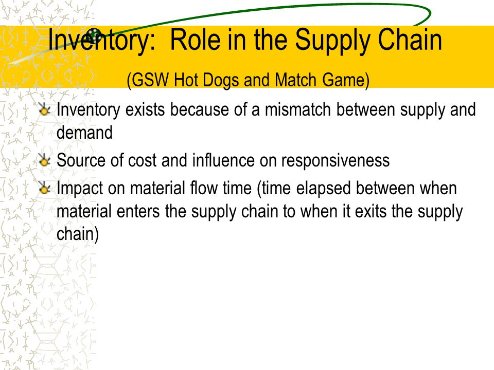 Inventory: Role in the Supply Chain (GSW Hot Dogs and Match Game) Inventory exists because of a mismatch between supply and demand Source of cost and