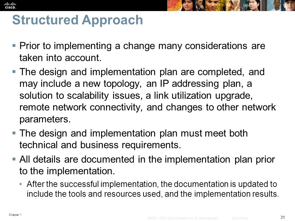 Chapter 1 31 © 2007 – 2010, Cisco Systems, Inc. All rights reserved. Cisco Public Structured Approach  Prior to implementing a change many considerat