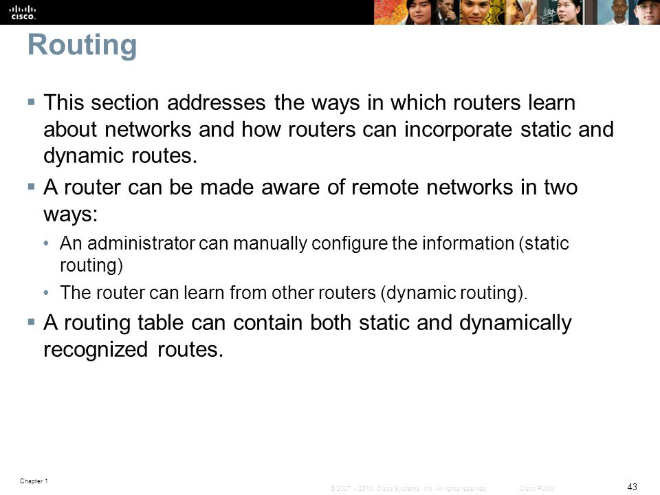 Chapter 1 43 © 2007 – 2010, Cisco Systems, Inc. All rights reserved. Cisco Public Routing  This section addresses the ways in which routers learn abo