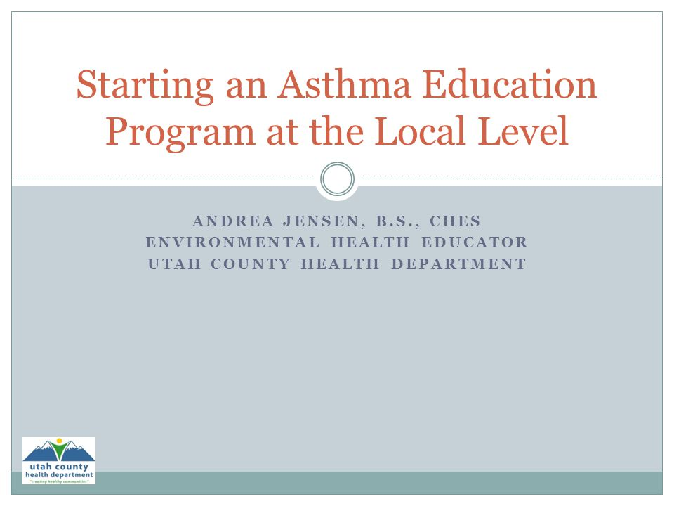 ANDREA JENSEN, B.S., CHES ENVIRONMENTAL HEALTH EDUCATOR UTAH COUNTY HEALTH DEPARTMENT Starting an Asthma Education Program at the Local Level