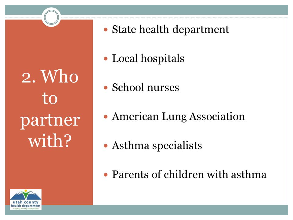 2. Who to partner with? State health department Local hospitals School nurses American Lung Association Asthma specialists Parents of children with as