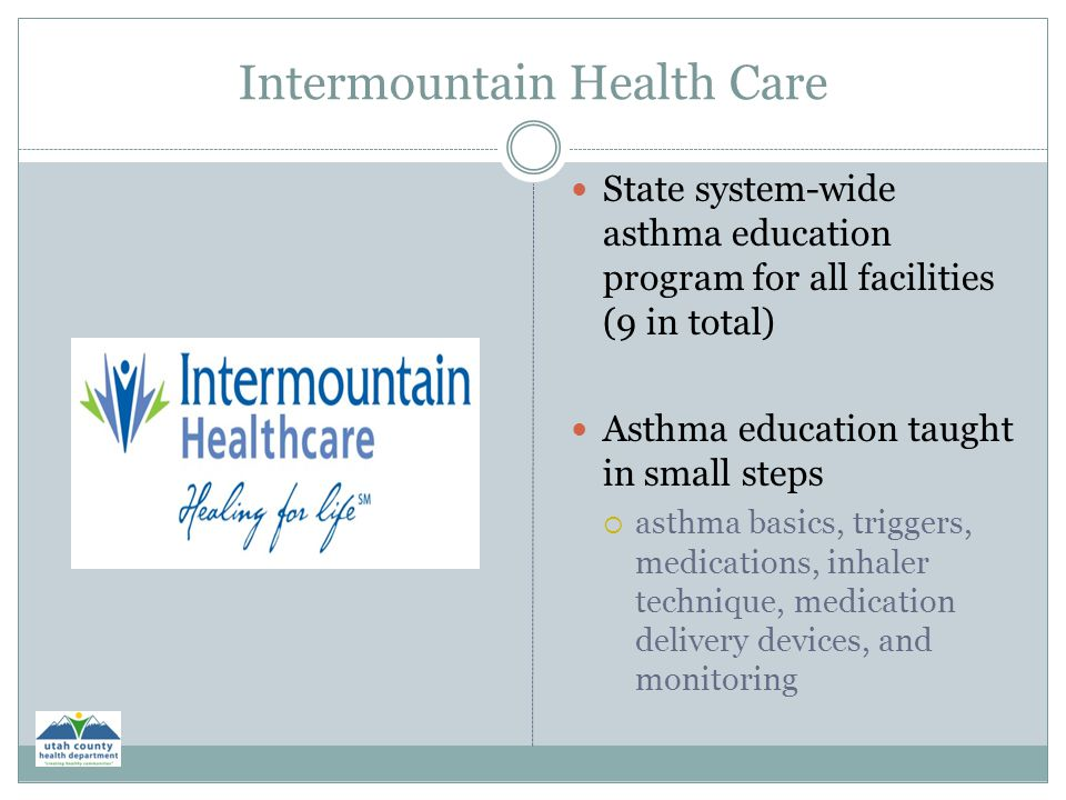 Intermountain Health Care State system-wide asthma education program for all facilities (9 in total) Asthma education taught in small steps  asthma b