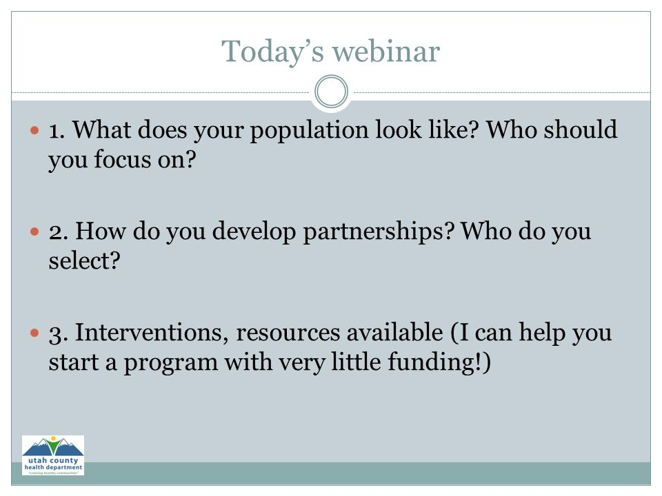 Today's webinar 1. What does your population look like? Who should you focus on? 2. How do you develop partnerships? Who do you select? 3. Interventio