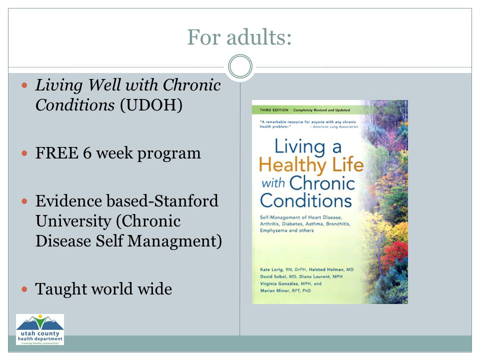 For adults: Living Well with Chronic Conditions (UDOH) FREE 6 week program Evidence based-Stanford University (Chronic Disease Self Managment) Taught