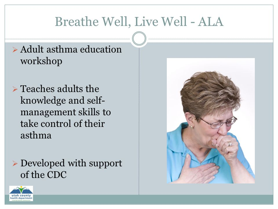 Breathe Well, Live Well - ALA  Adult asthma education workshop  Teaches adults the knowledge and self- management skills to take control of their as