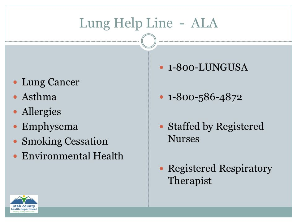 Lung Help Line - ALA Lung Cancer Asthma Allergies Emphysema Smoking Cessation Environmental Health 1-800-LUNGUSA 1-800-586-4872 Staffed by Registered